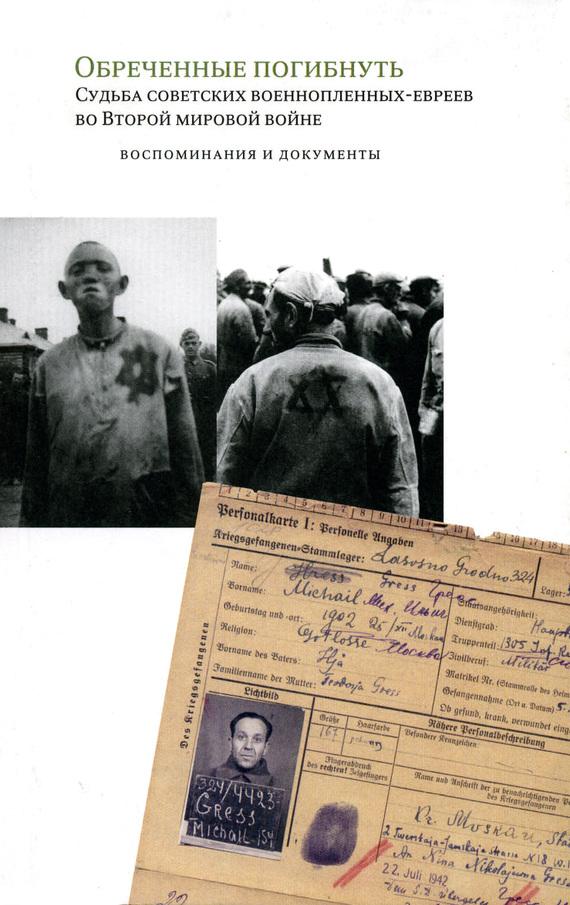 Обреченные погибнуть. Судьба советских военнопленных-евреев во Второй мировой войне: Воспоминания и документы