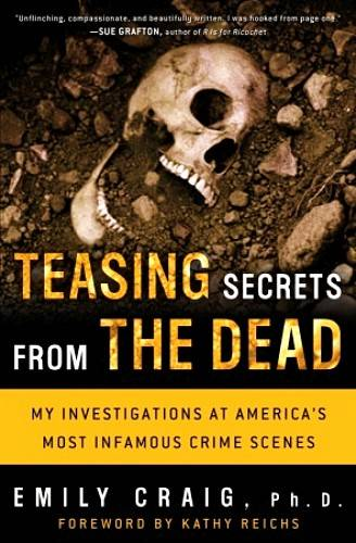Teasing Secrets from the Dead: My Investigations at America`s Most Infamous Crime Scenes