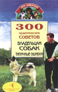 300 практических советов владельцам собак. Типичные ошибки
